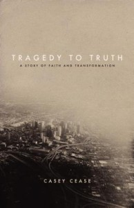 Tragedy to Truth, Casey Cease, Anxiety, Depression, healing, redemption, testimony, conversion, books for evangelism, evangelism, book review,