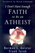 I Don't Have Enough Faith to Be an Atheist by Norman Geisler and Frank Turek